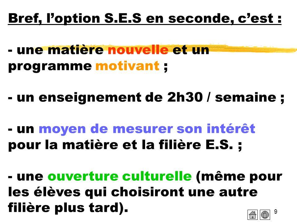 Bref, l'option S.E.S en seconde, c'est : - une matière nouvelle et un programme motivant ; - un enseignement de 2h30 / semaine ; - un moyen de mesurer son intérêt pour la matière et la filière E.S.
