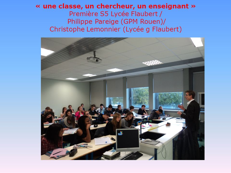 « une classe, un chercheur, un enseignant » Première S5 Lycée Flaubert / Philippe Pareige (GPM Rouen)/ Christophe Lemonnier (Lycée g Flaubert)