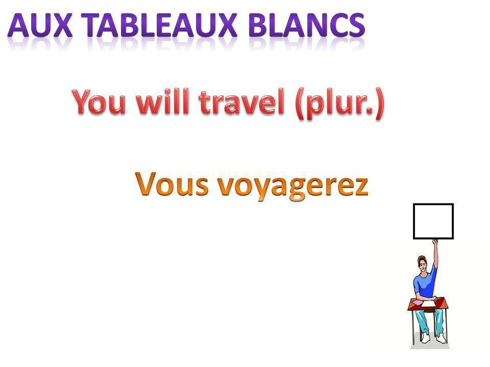 aux tableaux blancs You will travel (plur.) Vous voyagerez