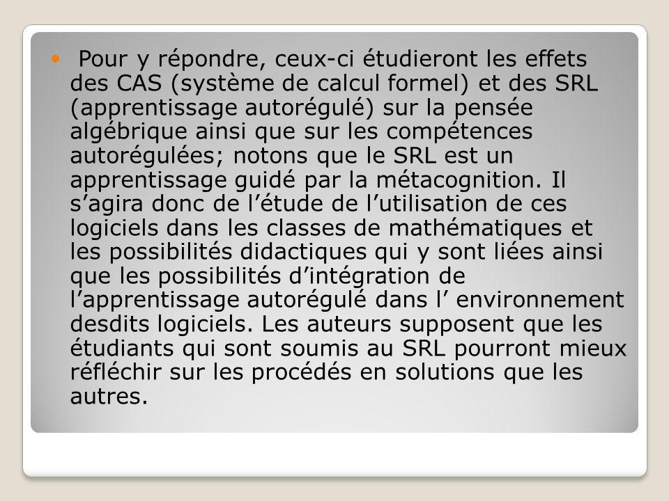 Pour y répondre, ceux-ci étudieront les effets des CAS (système de calcul formel) et des SRL (apprentissage autorégulé) sur la pensée algébrique ainsi que sur les compétences autorégulées; notons que le SRL est un apprentissage guidé par la métacognition.