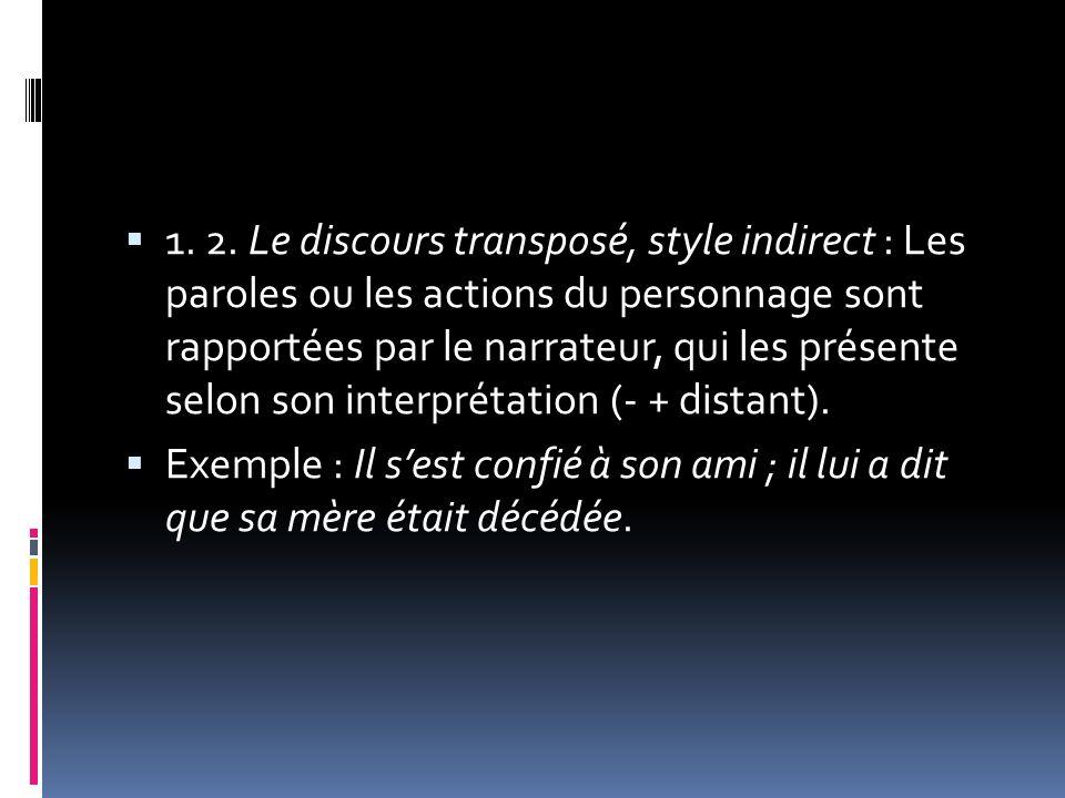1. 2. Le discours transposé, style indirect : Les paroles ou les actions du personnage sont rapportées par le narrateur, qui les présente selon son interprétation (- + distant).