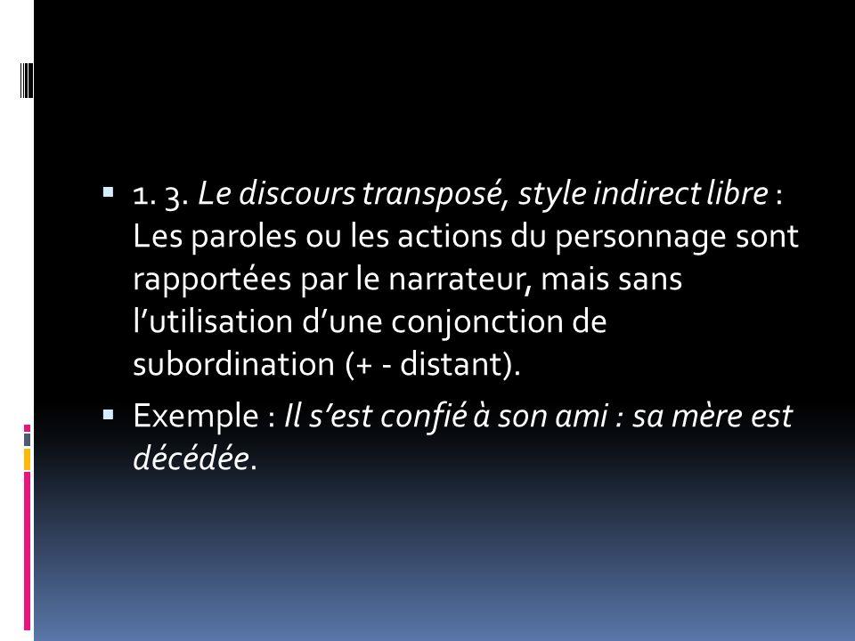 1. 3. Le discours transposé, style indirect libre : Les paroles ou les actions du personnage sont rapportées par le narrateur, mais sans l'utilisation d'une conjonction de subordination (+ - distant).