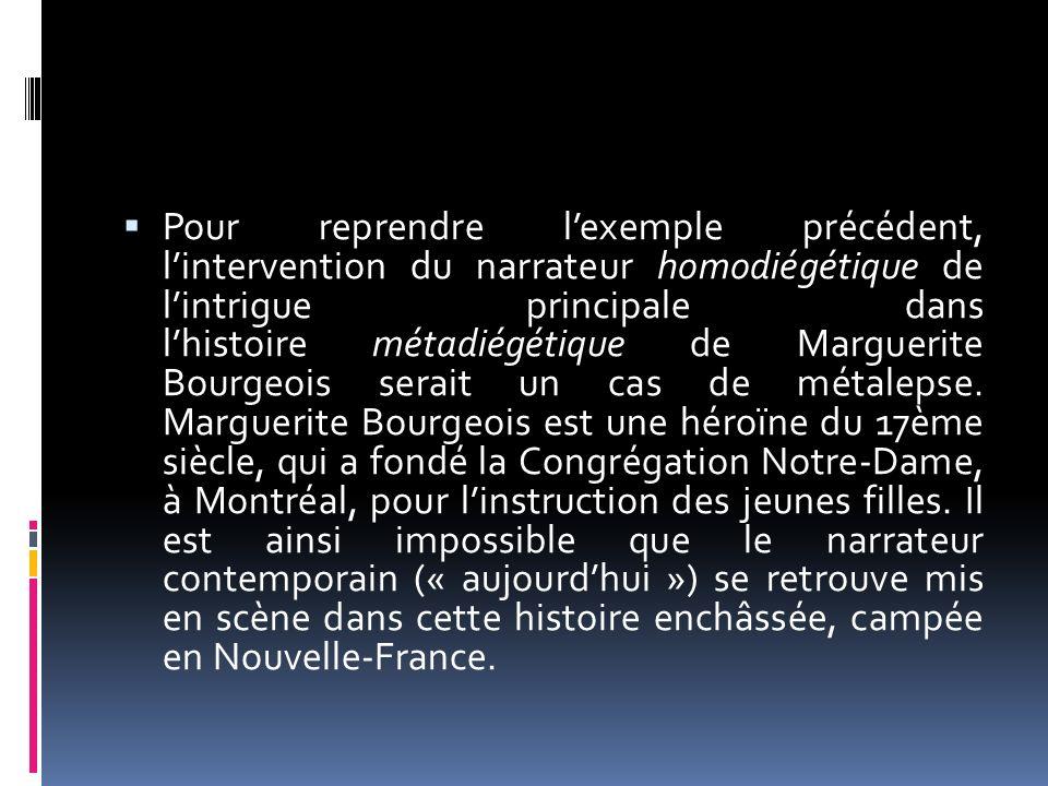 Pour reprendre l'exemple précédent, l'intervention du narrateur homodiégétique de l'intrigue principale dans l'histoire métadiégétique de Marguerite Bourgeois serait un cas de métalepse.