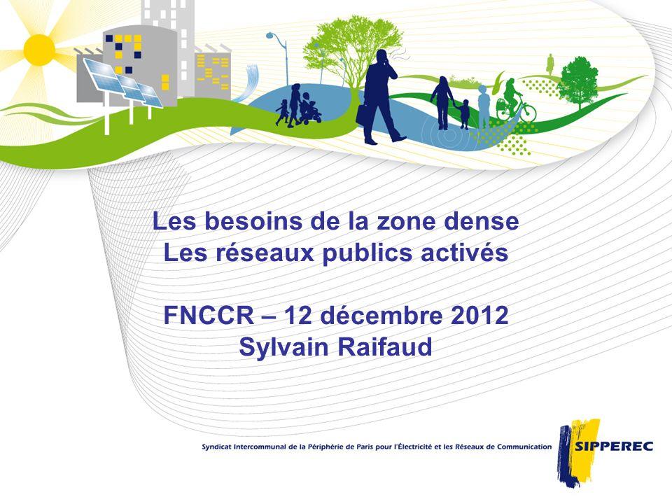 Les besoins de la zone dense Les réseaux publics activés FNCCR – 12 décembre 2012 Sylvain Raifaud