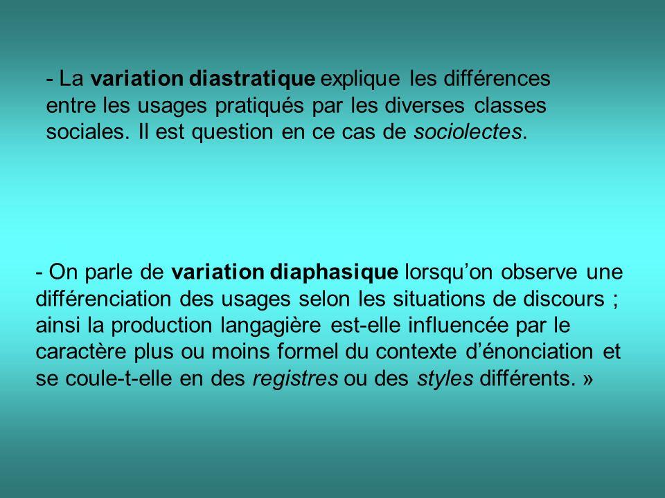 - La variation diastratique explique les différences entre les usages pratiqués par les diverses classes sociales. Il est question en ce cas de sociolectes.