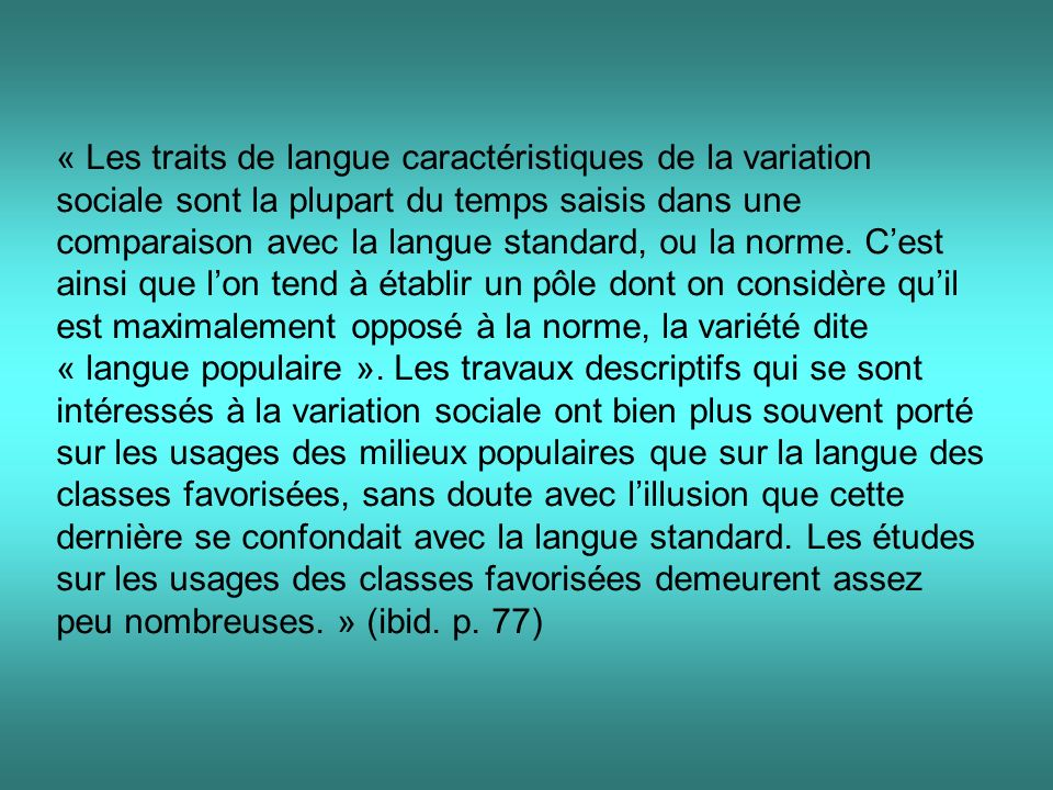 « Les traits de langue caractéristiques de la variation sociale sont la plupart du temps saisis dans une comparaison avec la langue standard, ou la norme.