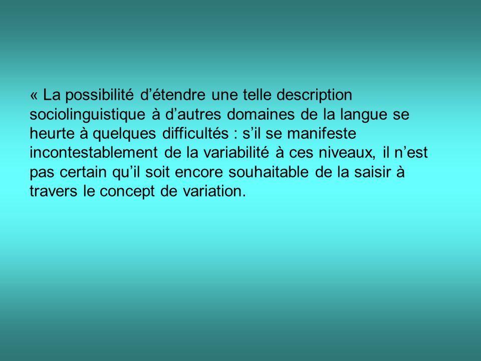 « La possibilité d'étendre une telle description sociolinguistique à d'autres domaines de la langue se heurte à quelques difficultés : s'il se manifeste incontestablement de la variabilité à ces niveaux, il n'est pas certain qu'il soit encore souhaitable de la saisir à travers le concept de variation.