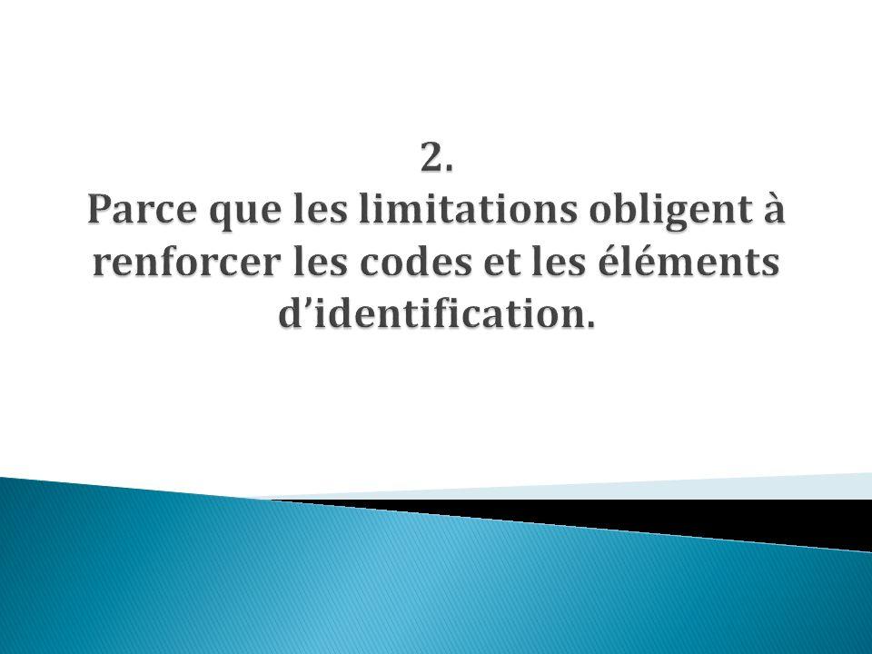2. Parce que les limitations obligent à renforcer les codes et les éléments d'identification.