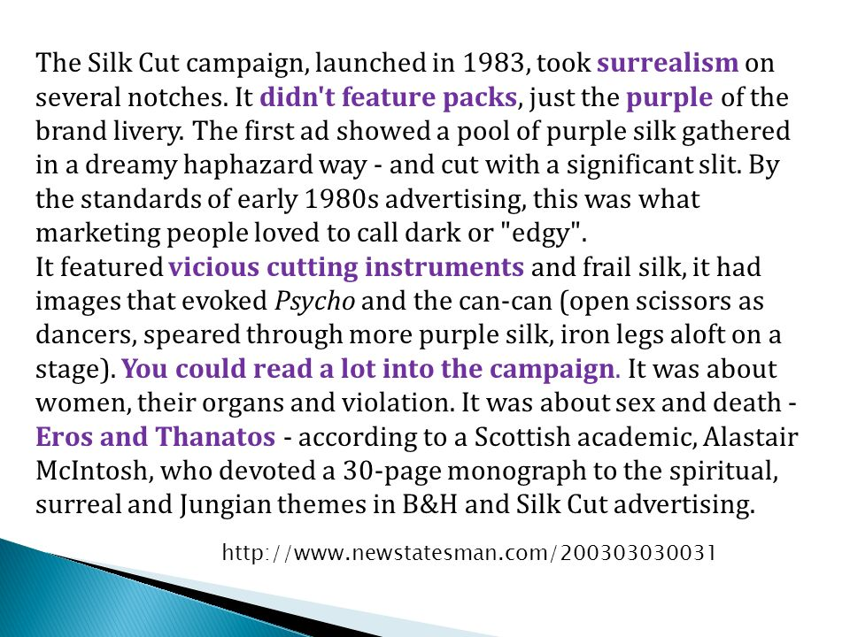 The Silk Cut campaign, launched in 1983, took surrealism on several notches. It didn t feature packs, just the purple of the brand livery. The first ad showed a pool of purple silk gathered in a dreamy haphazard way - and cut with a significant slit. By the standards of early 1980s advertising, this was what marketing people loved to call dark or edgy .