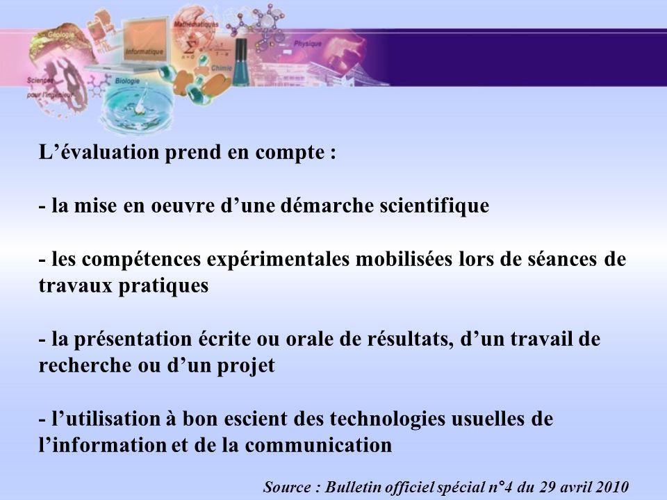 L'évaluation prend en compte : - la mise en oeuvre d'une démarche scientifique - les compétences expérimentales mobilisées lors de séances de travaux pratiques - la présentation écrite ou orale de résultats, d'un travail de recherche ou d'un projet - l'utilisation à bon escient des technologies usuelles de l'information et de la communication