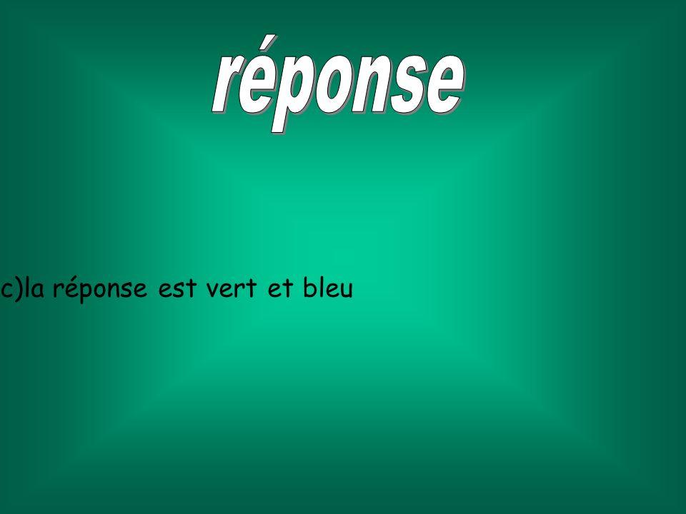 réponse c)la réponse est vert et bleu