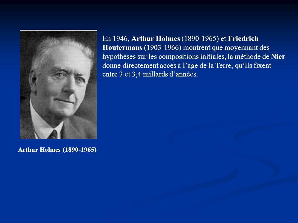 En 1946, Arthur Holmes (1890-1965) et Friedrich Houtermans (1903-1966) montrent que moyennant des hypothèses sur les compositions initiales, la méthode de Nier donne directement accès à l'age de la Terre, qu'ils fixent entre 3 et 3,4 millards d'années.