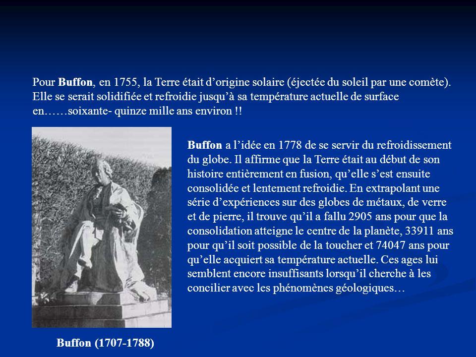 Pour Buffon, en 1755, la Terre était d'origine solaire (éjectée du soleil par une comète). Elle se serait solidifiée et refroidie jusqu'à sa température actuelle de surface en……soixante- quinze mille ans environ !!