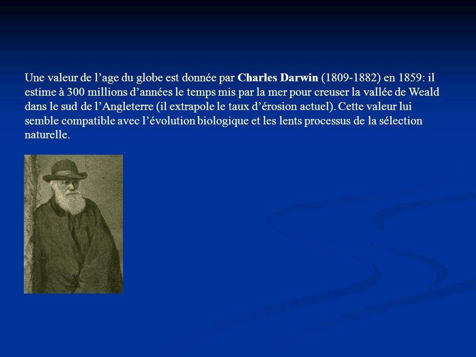 Une valeur de l'age du globe est donnée par Charles Darwin (1809-1882) en 1859: il estime à 300 millions d'années le temps mis par la mer pour creuser la vallée de Weald dans le sud de l'Angleterre (il extrapole le taux d'érosion actuel).