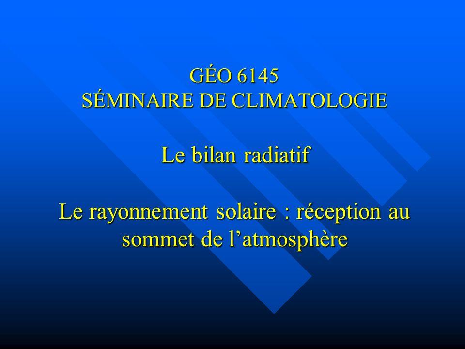 GÉO 6145 SÉMINAIRE DE CLIMATOLOGIE Le bilan radiatif Le rayonnement solaire : réception au sommet de l'atmosphère