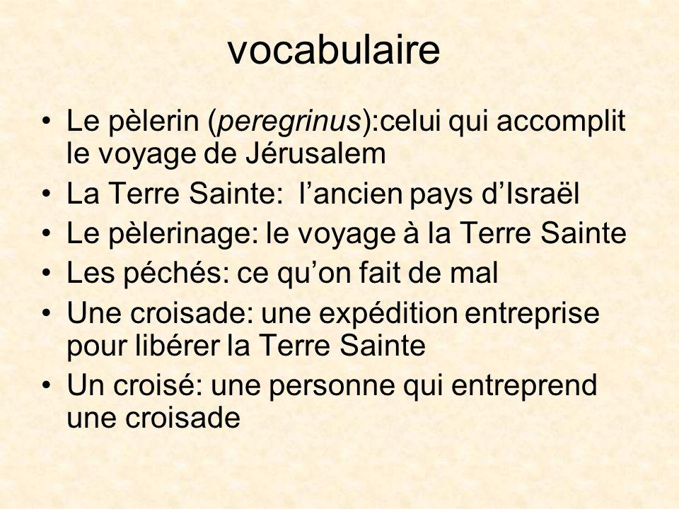 vocabulaire Le pèlerin (peregrinus):celui qui accomplit le voyage de Jérusalem. La Terre Sainte: l'ancien pays d'Israël.
