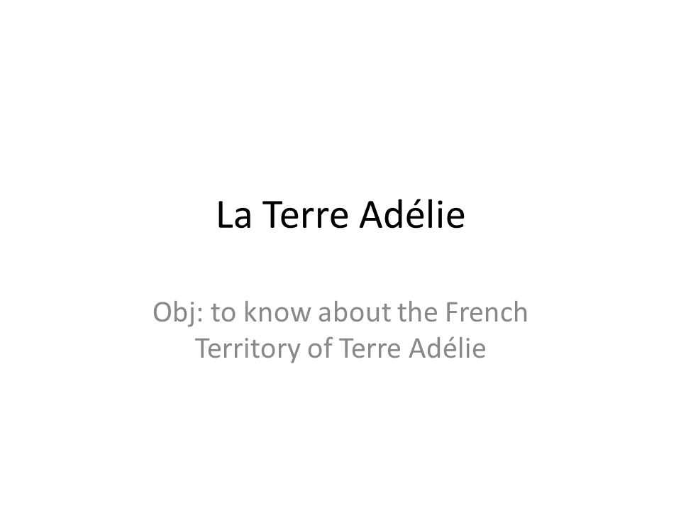 Obj: to know about the French Territory of Terre Adélie
