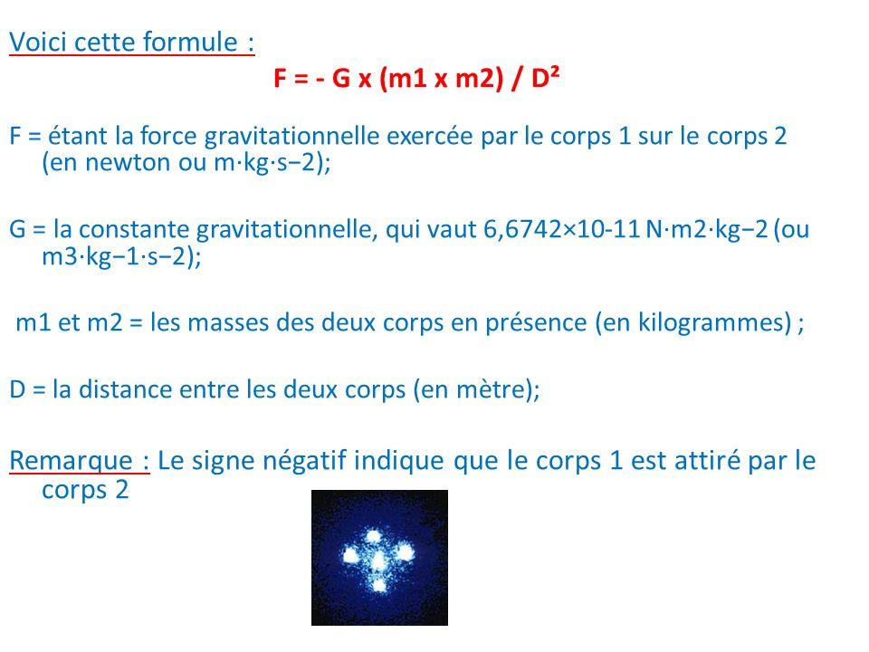 Voici cette formule : F = - G x (m1 x m2) / D²