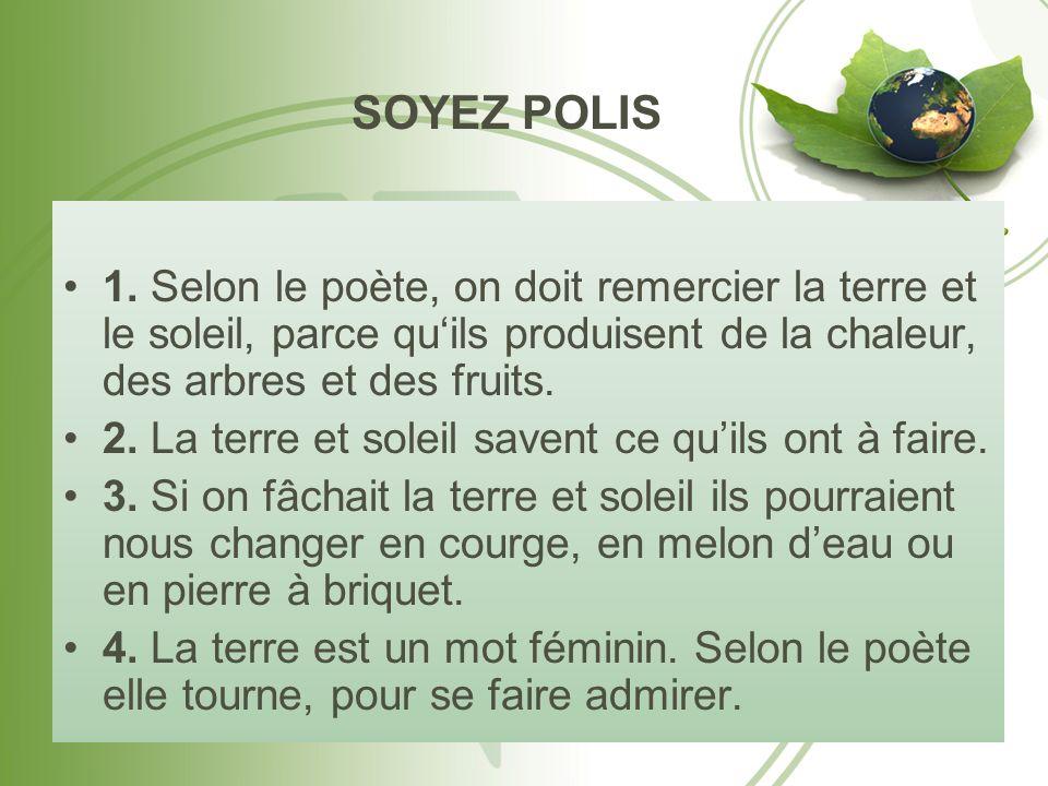 SOYEZ POLIS 1. Selon le poète, on doit remercier la terre et le soleil, parce qu'ils produisent de la chaleur, des arbres et des fruits.