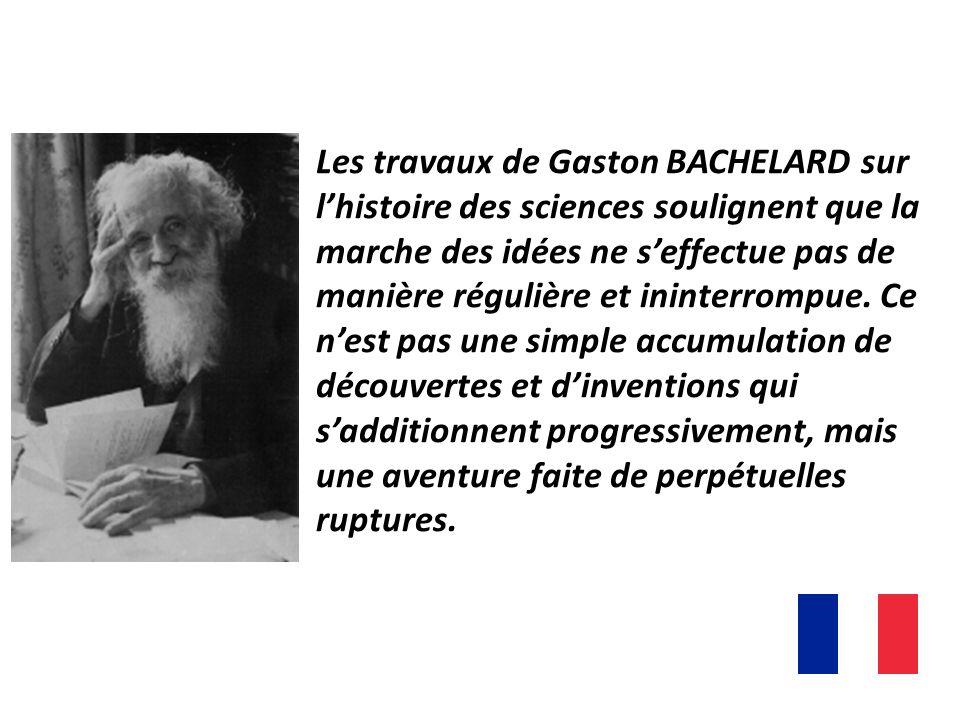 Les travaux de Gaston BACHELARD sur l'histoire des sciences soulignent que la marche des idées ne s'effectue pas de manière régulière et ininterrompue.