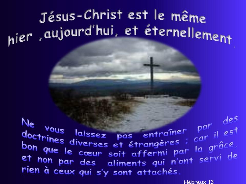 Jésus-Christ est le même hier ,aujourd'hui, et éternellement.