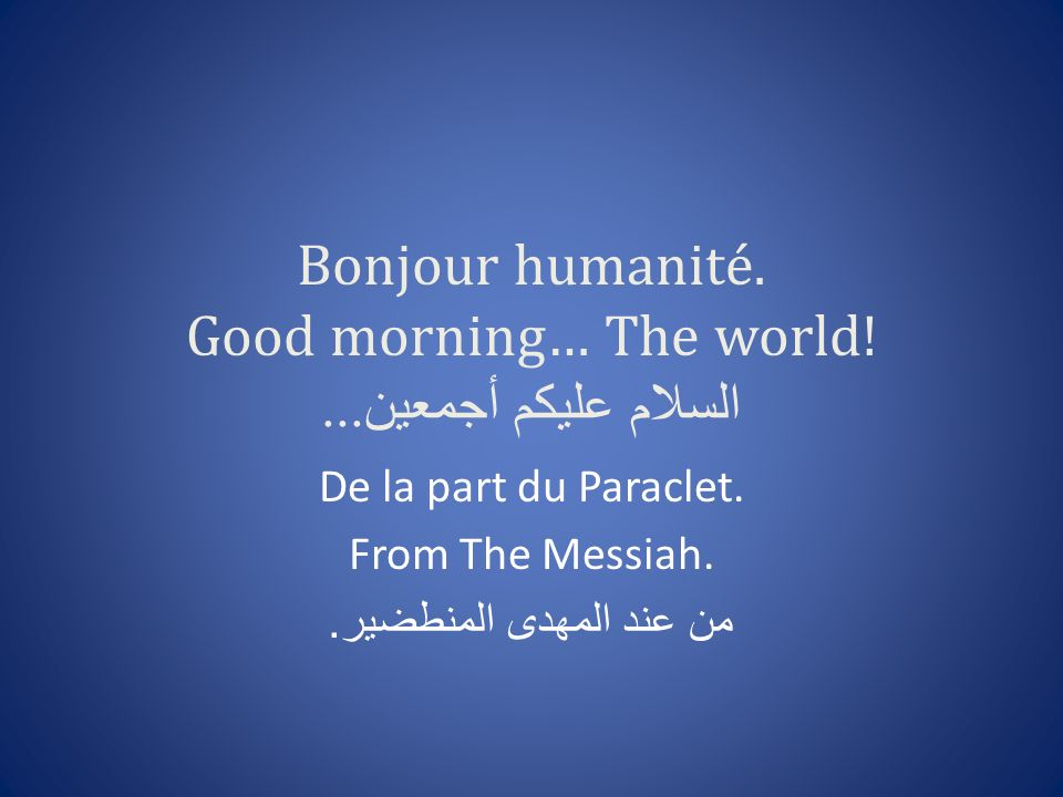 Bonjour humanité. Good morning… The world! السلام عليكم أجمعين...