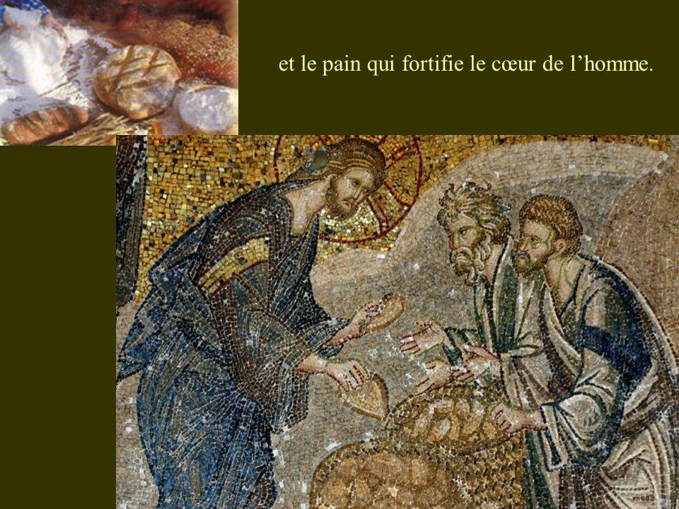 et le pain qui fortifie le cœur de l'homme.
