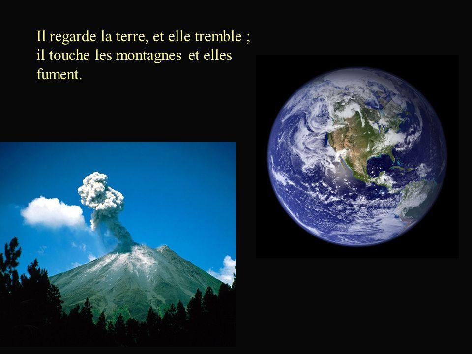 Il regarde la terre, et elle tremble ; il touche les montagnes et elles fument.