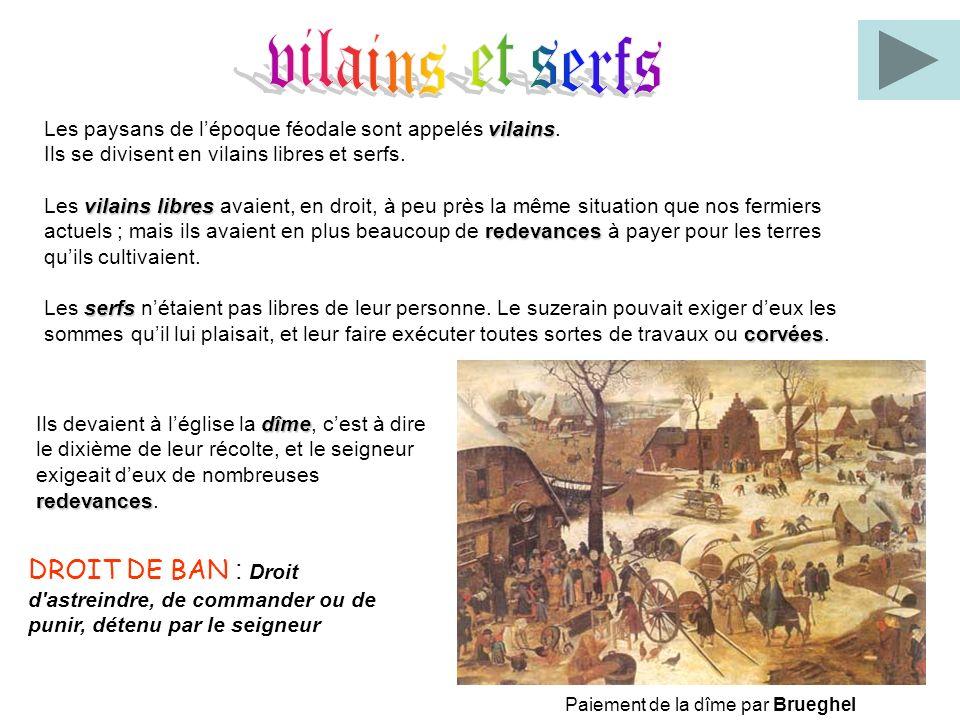vilains et serfs Les paysans de l'époque féodale sont appelés vilains. Ils se divisent en vilains libres et serfs.