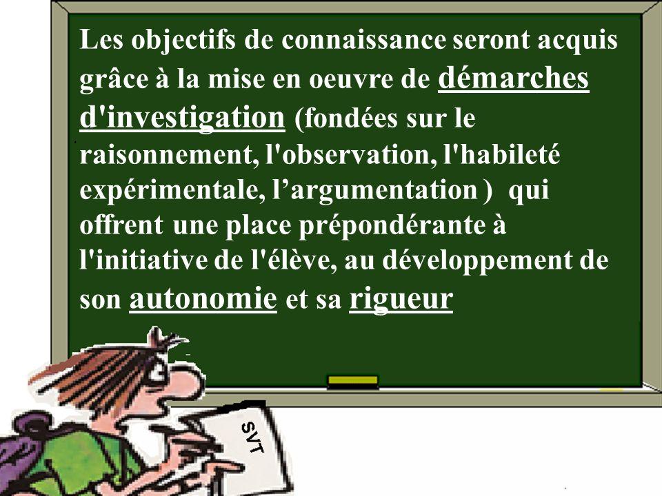 Les objectifs de connaissance seront acquis grâce à la mise en oeuvre de démarches d investigation (fondées sur le raisonnement, l observation, l habileté expérimentale, l'argumentation ) qui offrent une place prépondérante à l initiative de l élève, au développement de son autonomie et sa rigueur