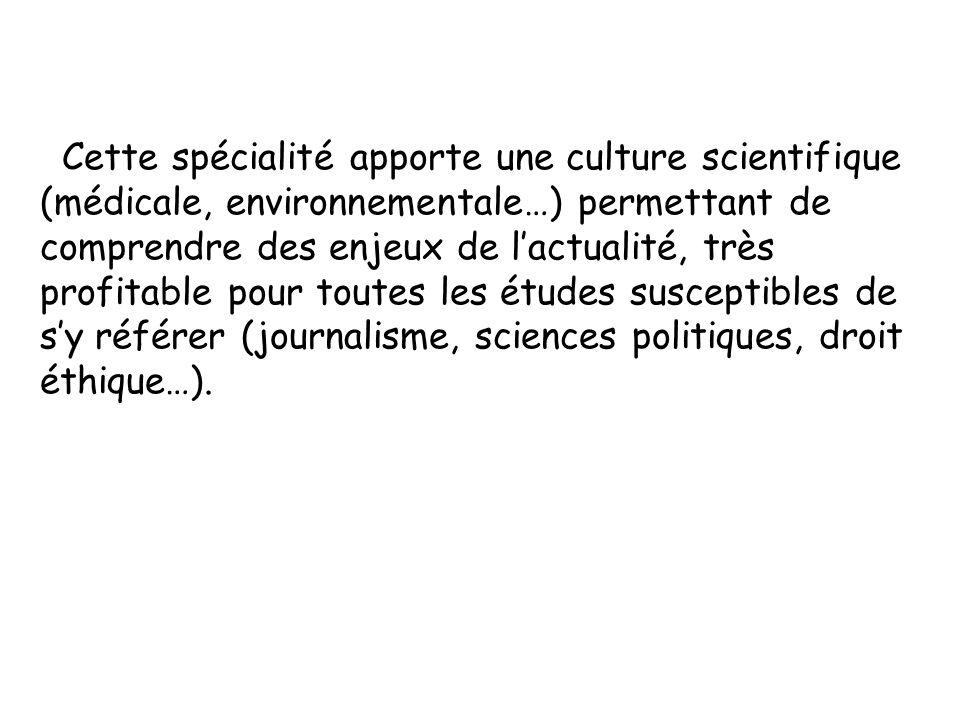 Cette spécialité apporte une culture scientifique (médicale, environnementale…) permettant de comprendre des enjeux de l'actualité, très profitable pour toutes les études susceptibles de s'y référer (journalisme, sciences politiques, droit éthique…).