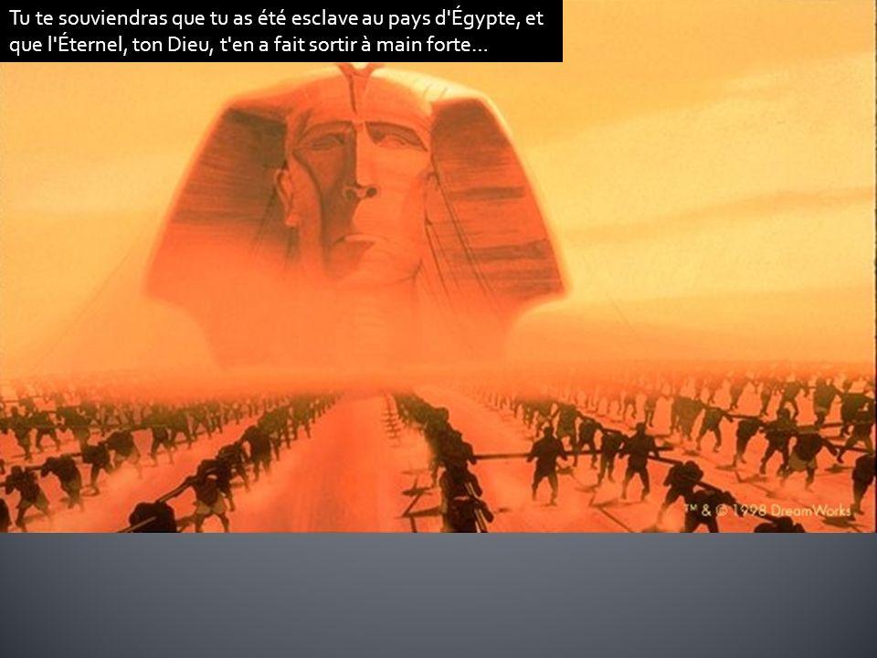 Tu te souviendras que tu as été esclave au pays d Égypte, et que l Éternel, ton Dieu, t en a fait sortir à main forte…