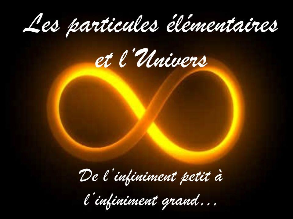 Les particules élémentaires et l'Univers De l'infiniment petit à l'infiniment grand…