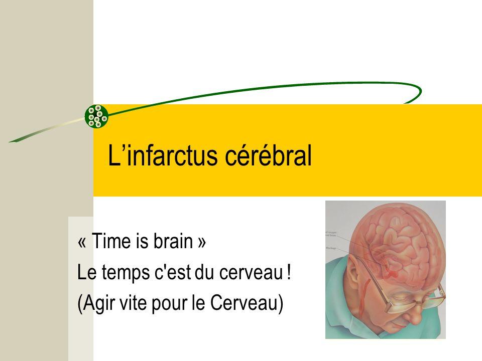 L'infarctus cérébral « Time is brain » Le temps c est du cerveau !