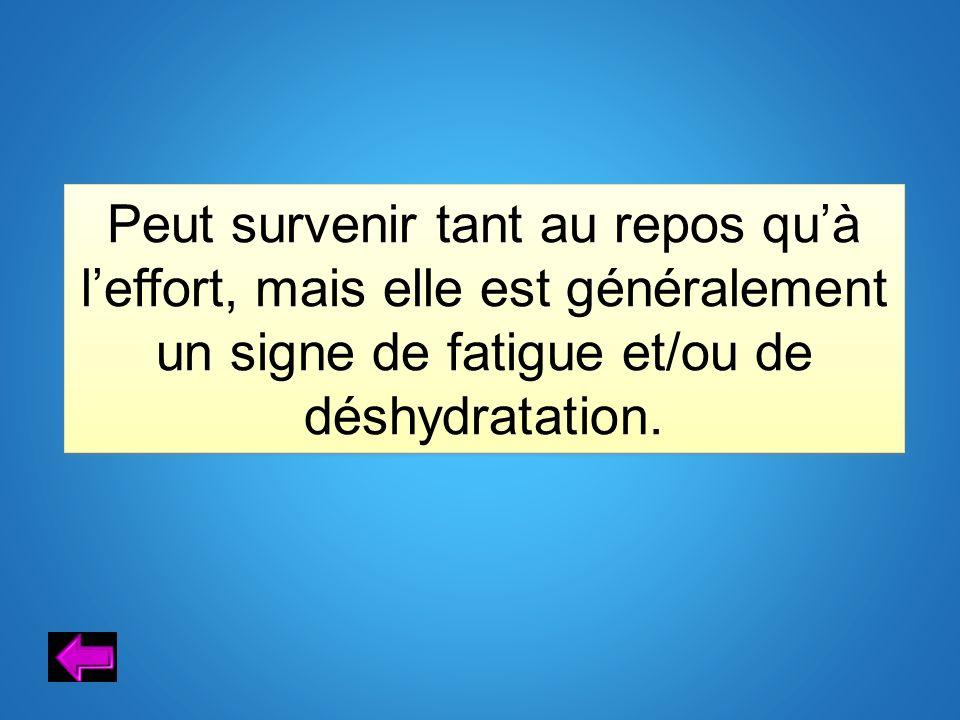 Peut survenir tant au repos qu'à l'effort, mais elle est généralement un signe de fatigue et/ou de déshydratation.