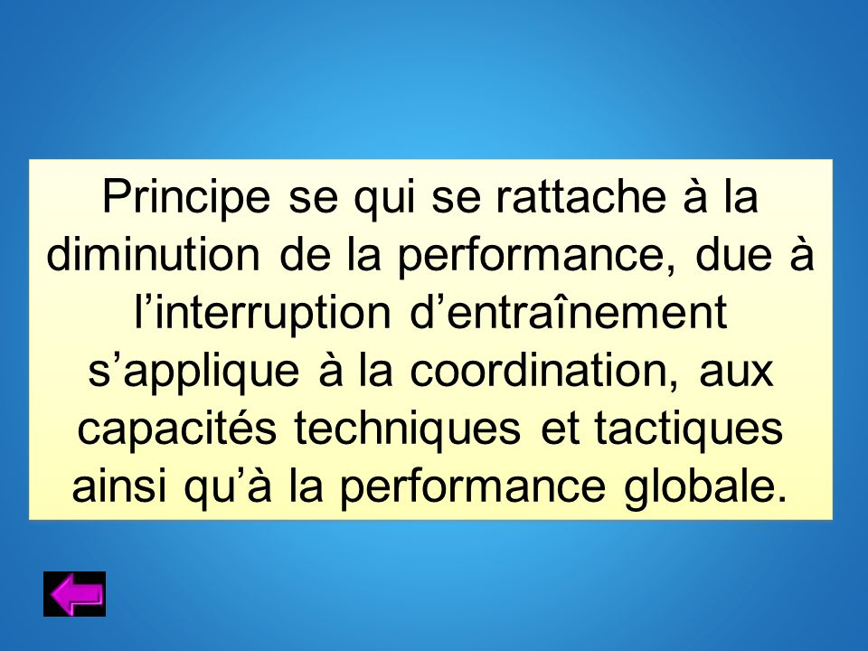 Principe se qui se rattache à la diminution de la performance, due à l'interruption d'entraînement s'applique à la coordination, aux capacités techniques et tactiques ainsi qu'à la performance globale.