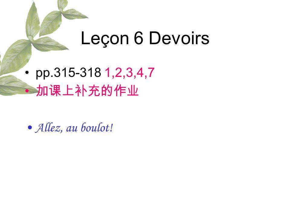Leçon 6 Devoirs pp.315-318 1,2,3,4,7 加课上补充的作业 Allez, au boulot!