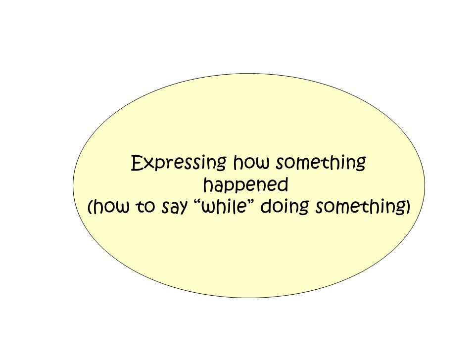 Expressing how something happened (how to say while doing something)