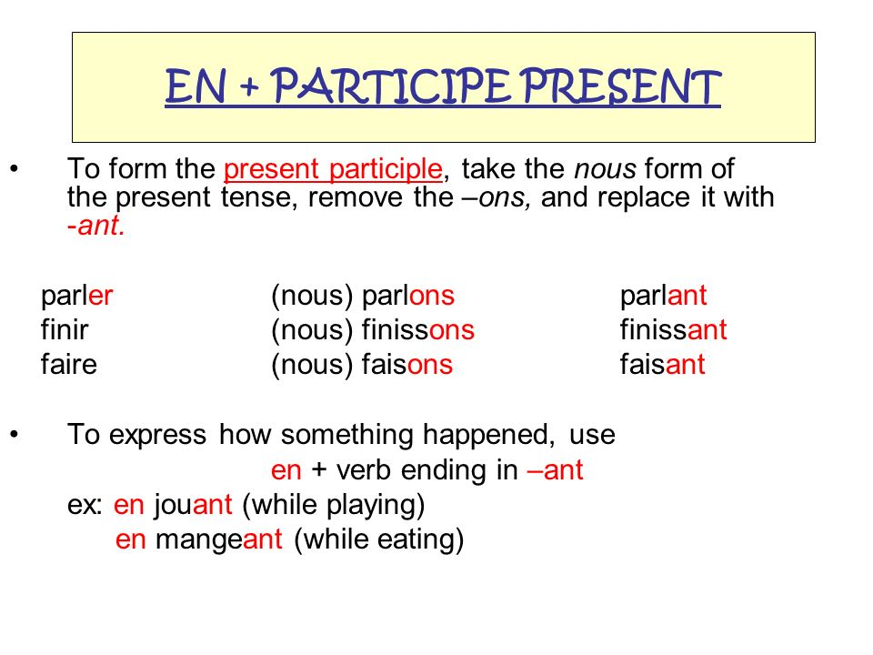 EN + PARTICIPE PRESENT To form the present participle, take the nous form of the present tense, remove the –ons, and replace it with -ant.