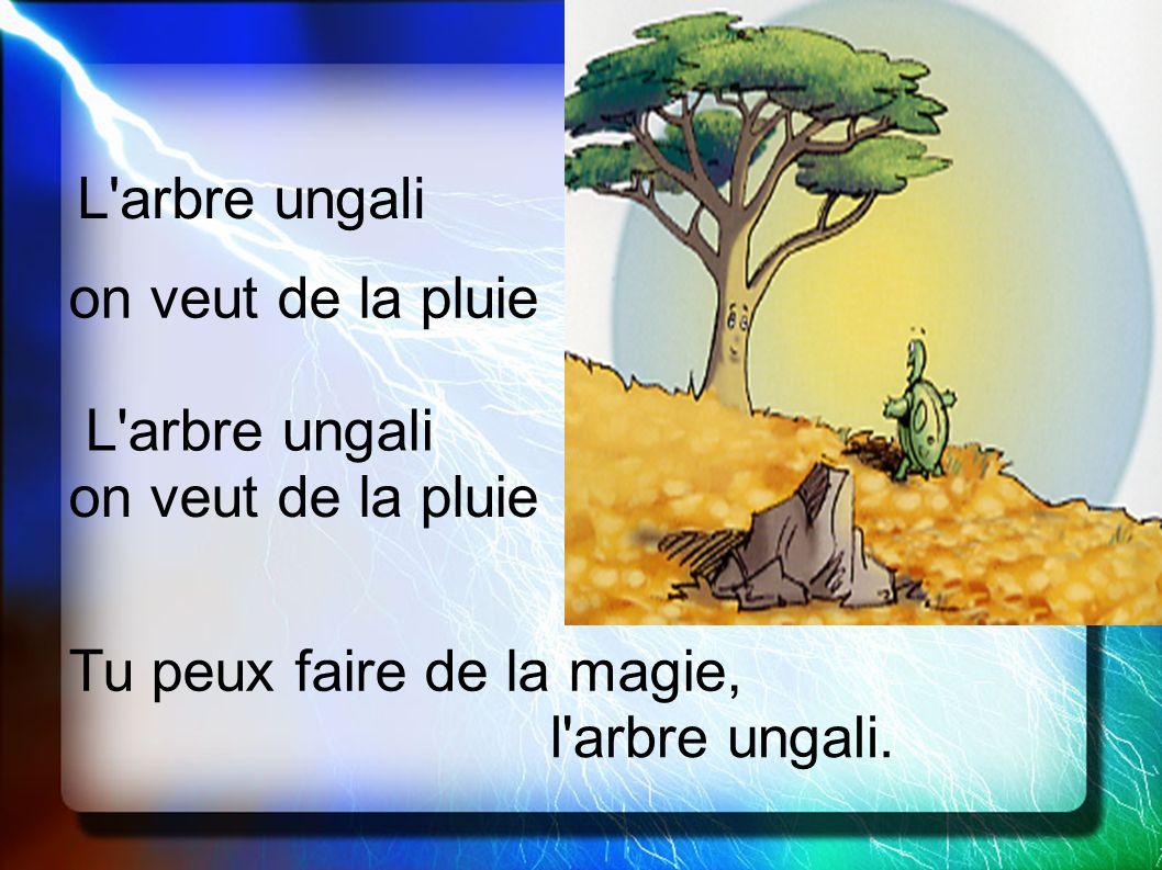 L arbre ungali on veut de la pluie. L arbre ungali. on veut de la pluie. Tu peux faire de la magie,