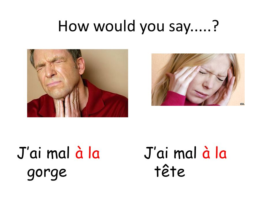 How would you say..... J'ai mal à la gorge J'ai mal à la tête