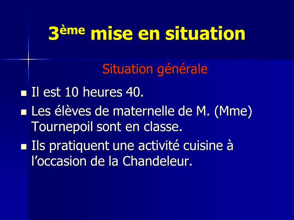 3ème mise en situation Situation générale Il est 10 heures 40.