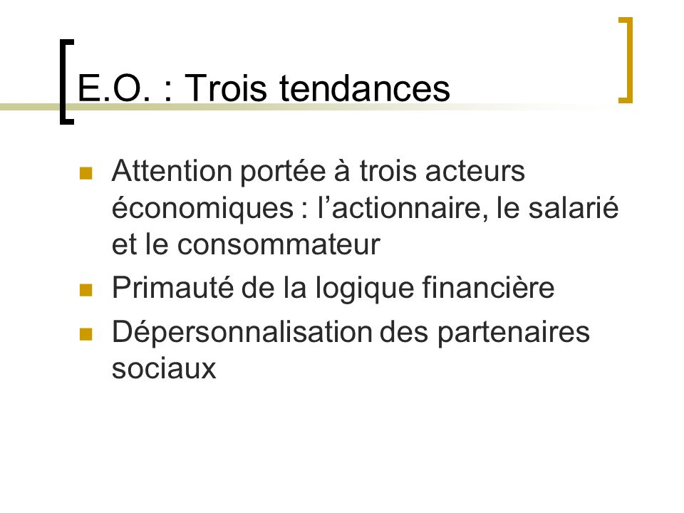 E.O. : Trois tendances Attention portée à trois acteurs économiques : l'actionnaire, le salarié et le consommateur.