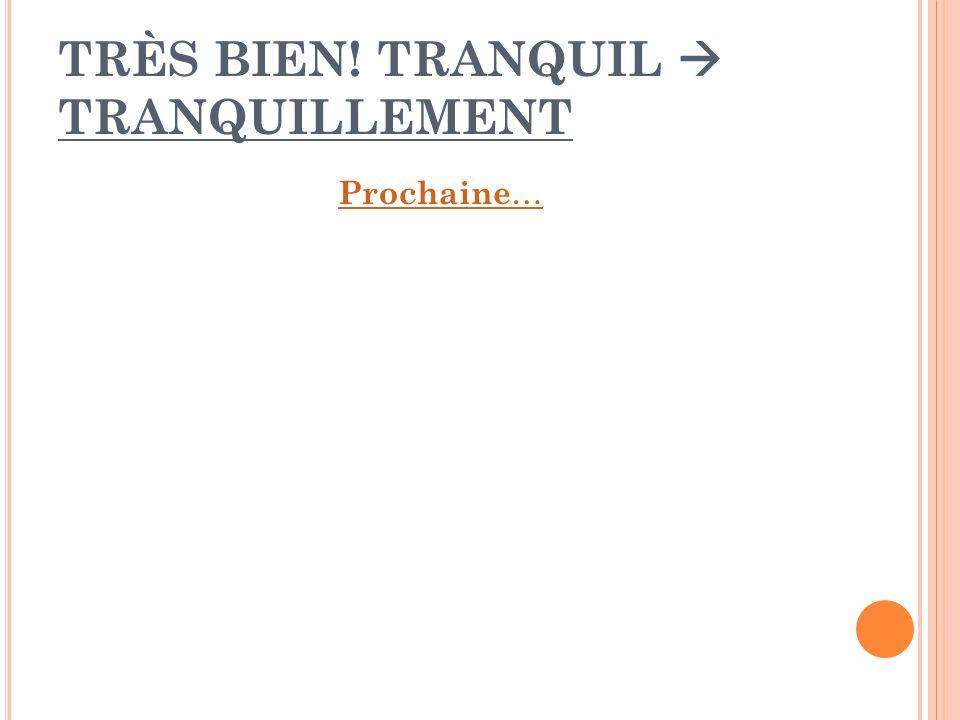 TRÈS BIEN! TRANQUIL  TRANQUILLEMENT