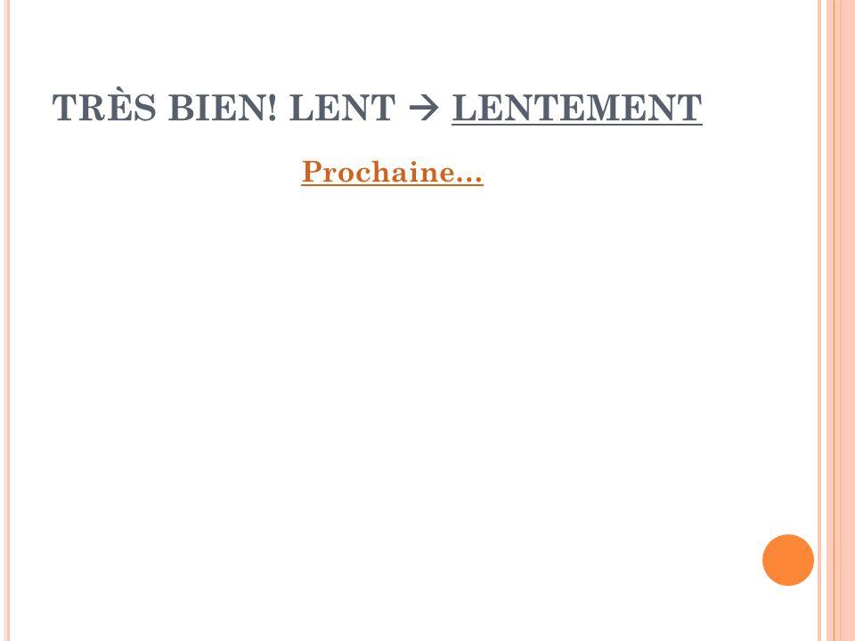 TRÈS BIEN! LENT  LENTEMENT