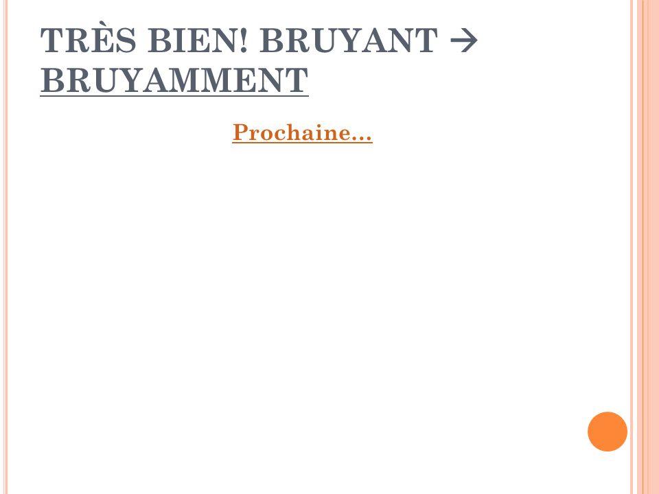 TRÈS BIEN! BRUYANT  BRUYAMMENT