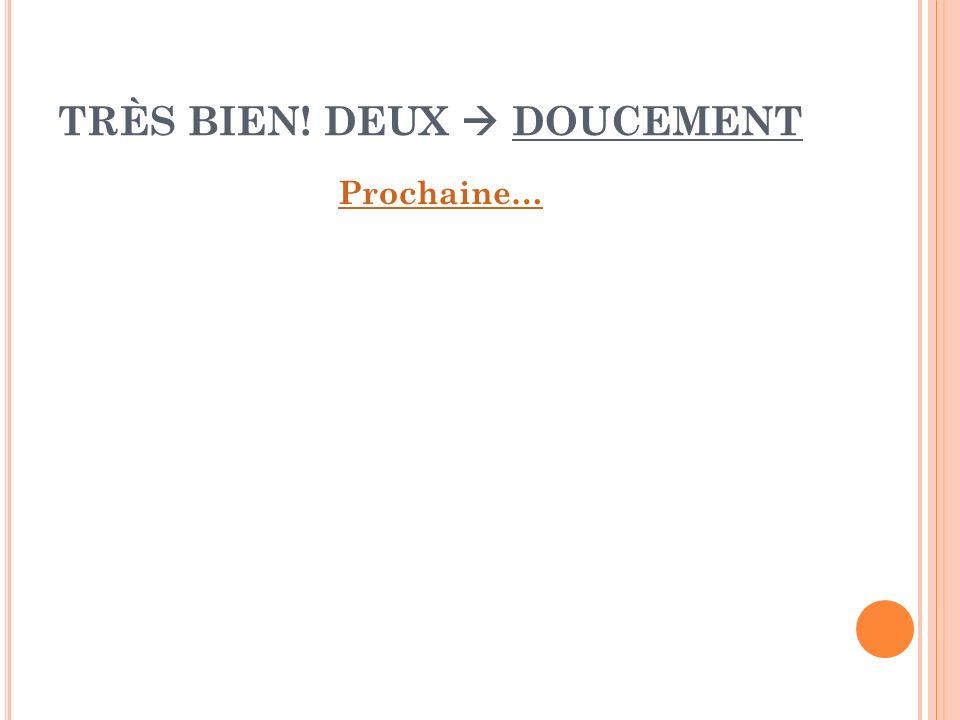 TRÈS BIEN! DEUX  DOUCEMENT