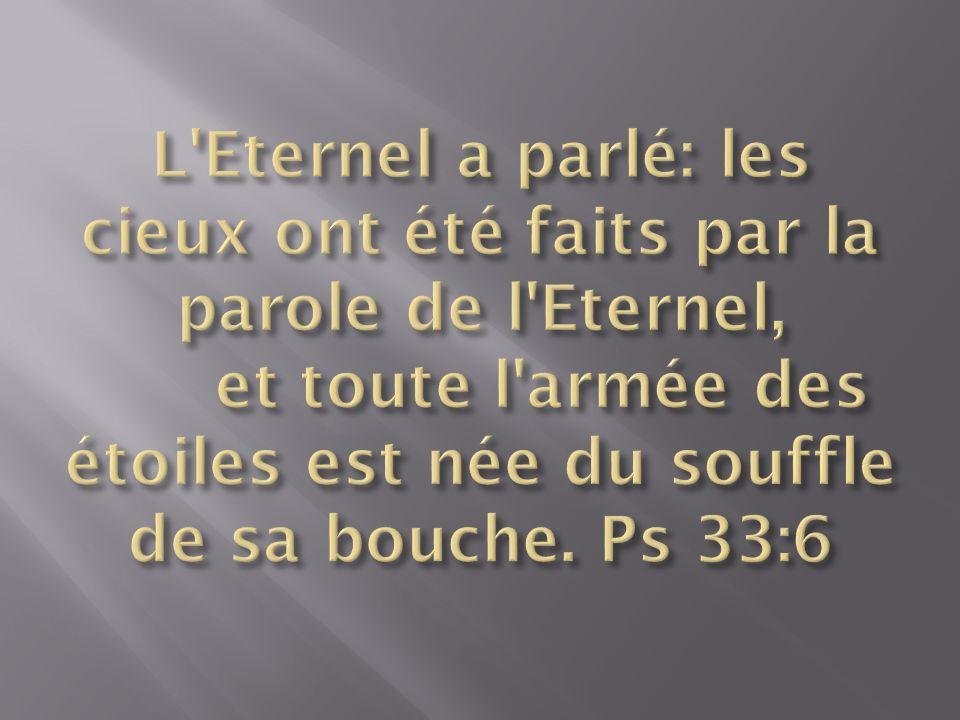 L Eternel a parlé: les cieux ont été faits par la parole de l Eternel, et toute l armée des étoiles est née du souffle de sa bouche.