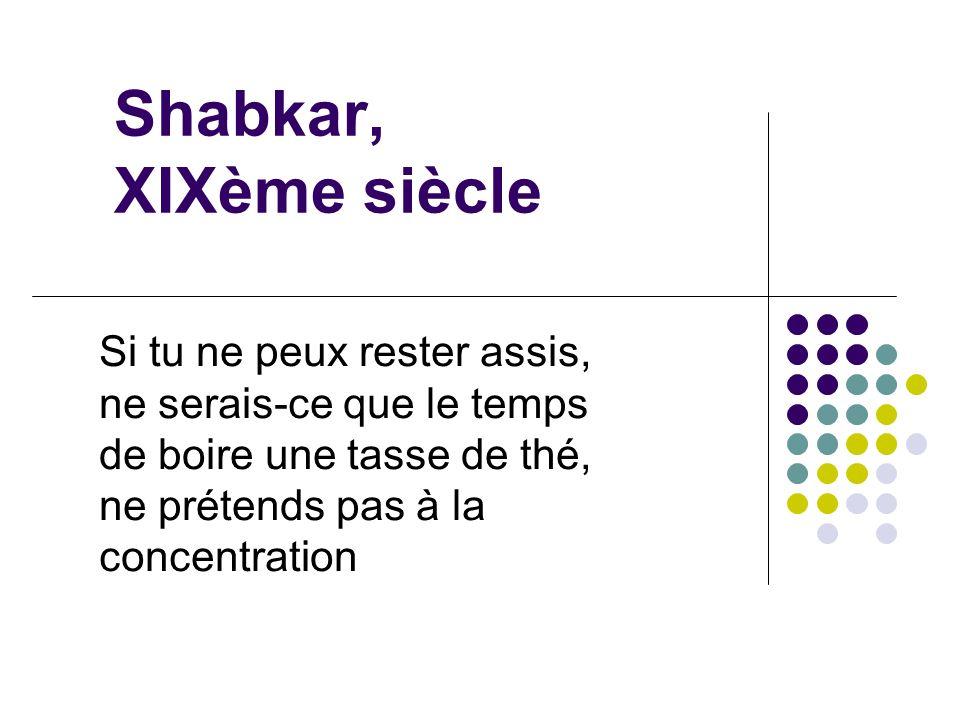 Shabkar, XIXème siècle Si tu ne peux rester assis, ne serais-ce que le temps de boire une tasse de thé, ne prétends pas à la concentration.
