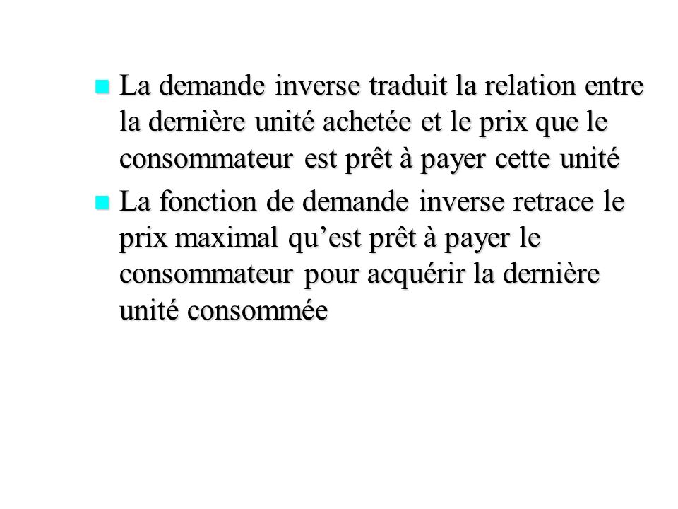 La demande inverse traduit la relation entre la dernière unité achetée et le prix que le consommateur est prêt à payer cette unité
